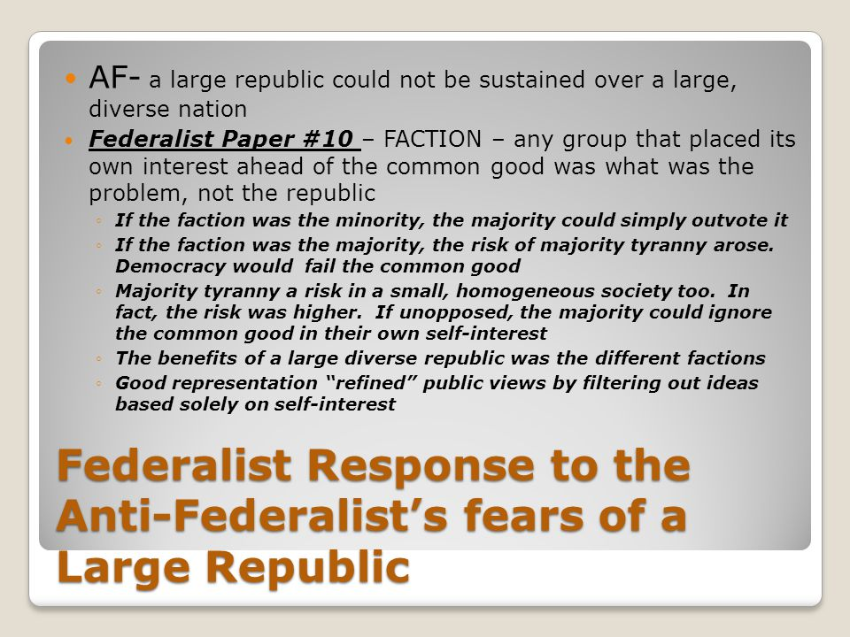 Federalist Response to the Anti-Federalist's fears of a Large Republic AF- a large republic could not be sustained over a large, diverse nation Federa