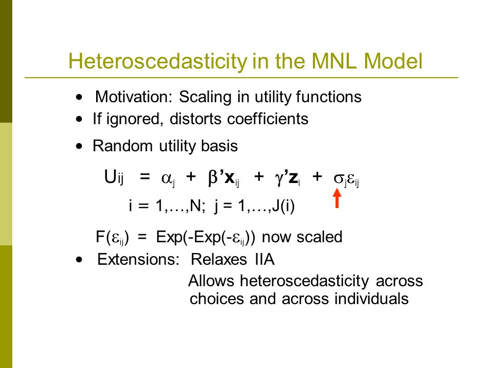 Heteroscedasticity in the MNL Model Motivation: Scaling in utility functions If ignored, distorts coefficients Random utility basis U ij =  j +  'x