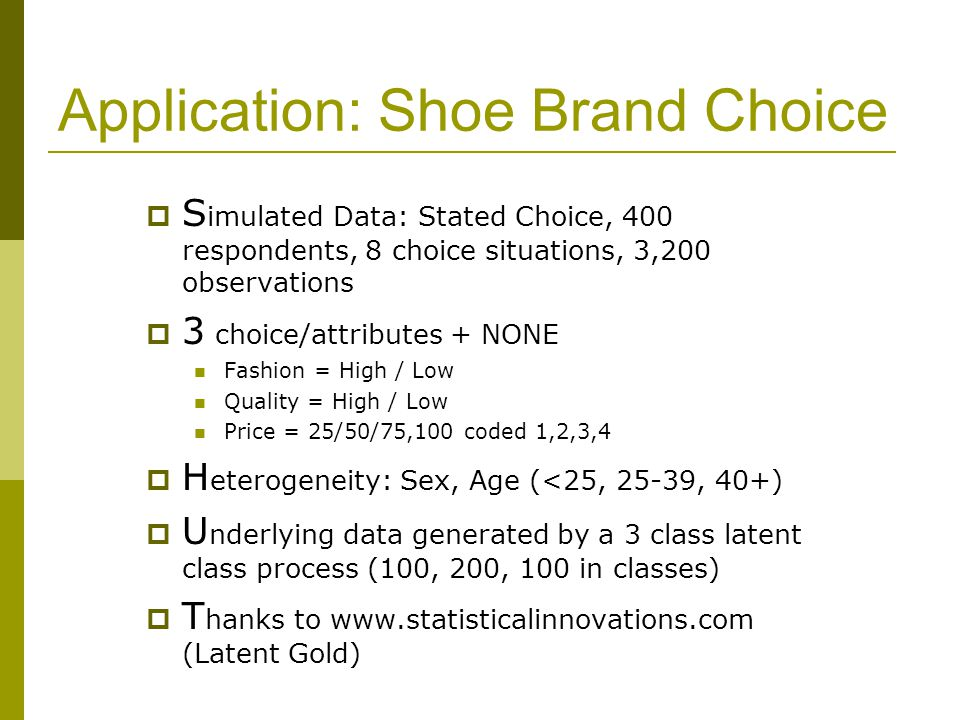 Application: Shoe Brand Choice  S imulated Data: Stated Choice, 400 respondents, 8 choice situations, 3,200 observations  3 choice/attributes + NONE Fashion = High / Low Quality = High / Low Price = 25/50/75,100 coded 1,2,3,4  H eterogeneity: Sex, Age (<25, 25-39, 40+)  U nderlying data generated by a 3 class latent class process (100, 200, 100 in classes)  T hanks to www.statisticalinnovations.com (Latent Gold)