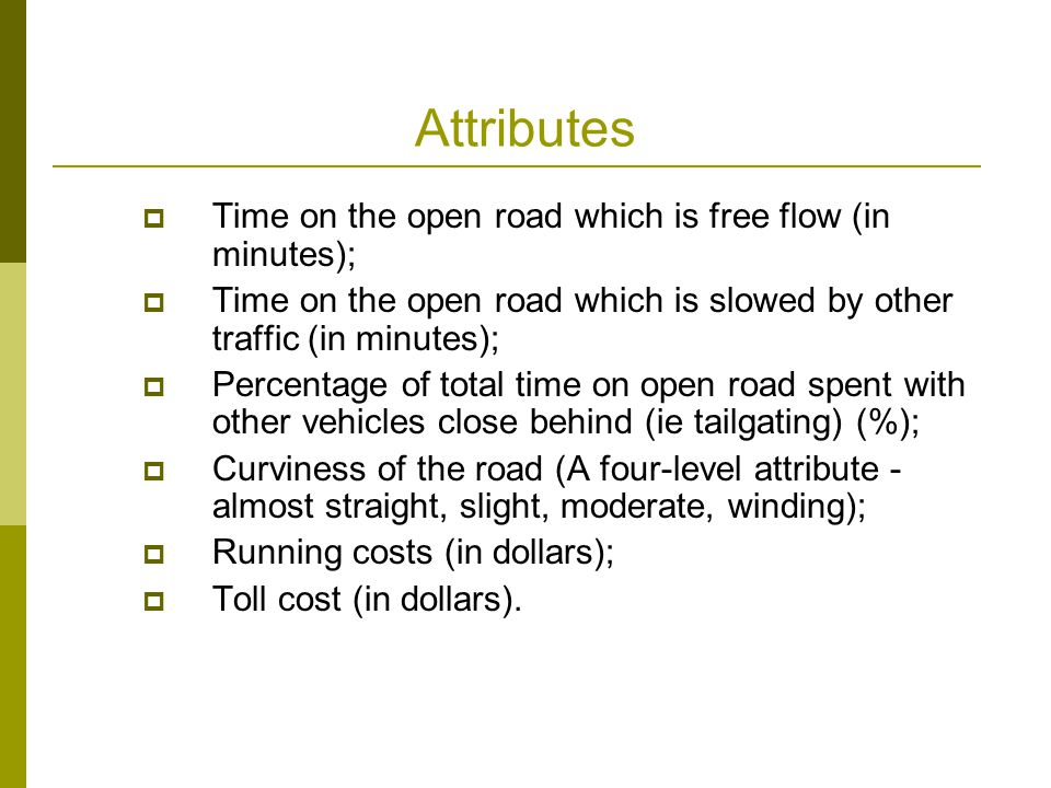 Attributes  Time on the open road which is free flow (in minutes);  Time on the open road which is slowed by other traffic (in minutes);  Percentage of total time on open road spent with other vehicles close behind (ie tailgating) (%);  Curviness of the road (A four-level attribute - almost straight, slight, moderate, winding);  Running costs (in dollars);  Toll cost (in dollars).