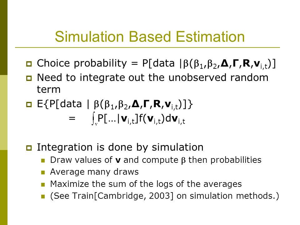 Simulation Based Estimation  Choice probability = P[data |( 1, 2,Δ,Γ,R,v i,t )]  Need to integrate out the unobserved random term  E{P[data | (