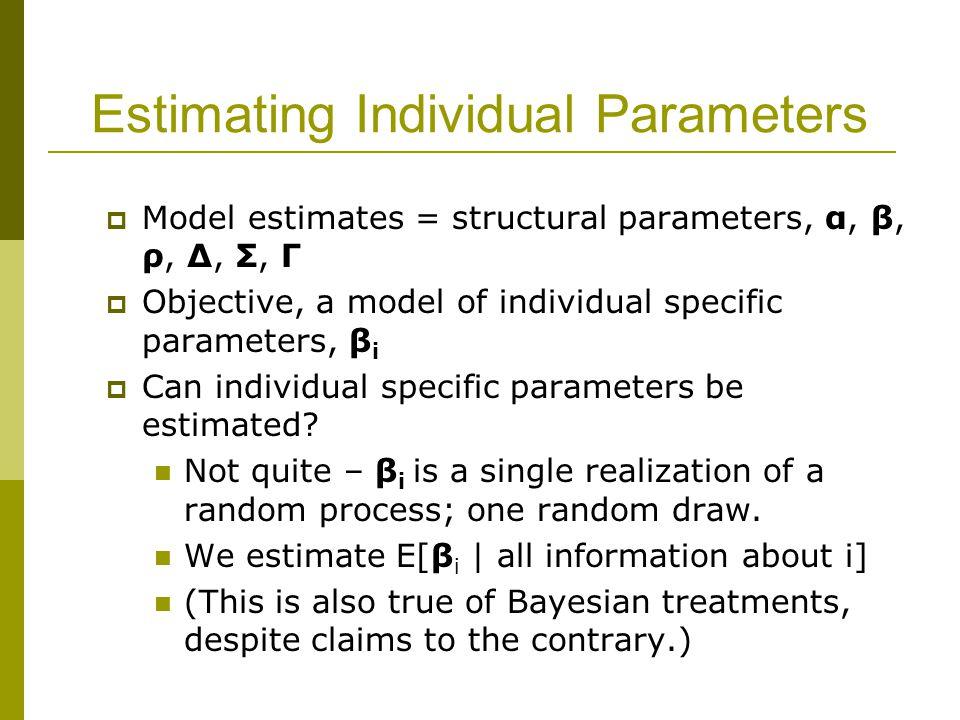 Estimating Individual Parameters  Model estimates = structural parameters, α, β, ρ, Δ, Σ, Γ  Objective, a model of individual specific parameters, β i  Can individual specific parameters be estimated.