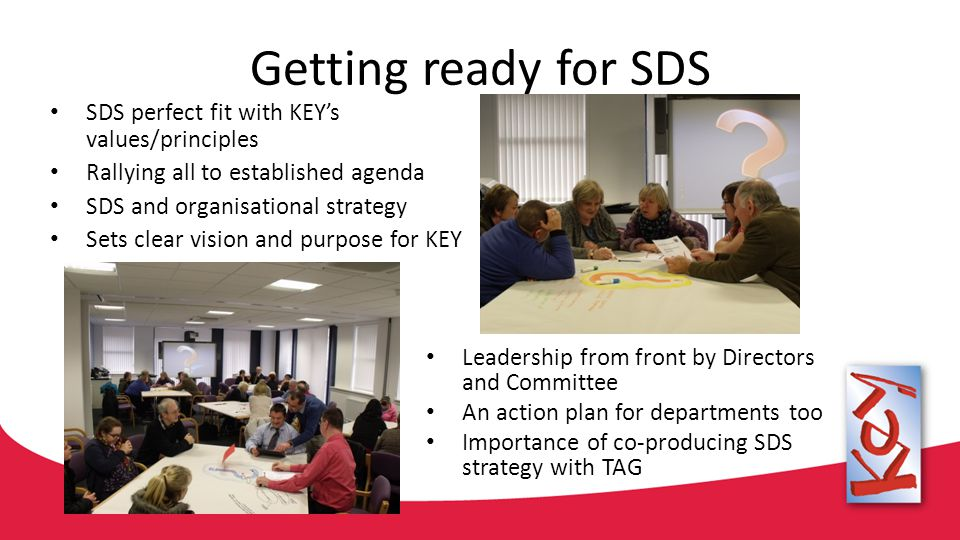 Getting ready for SDS SDS perfect fit with KEY's values/principles Rallying all to established agenda SDS and organisational strategy Sets clear visio
