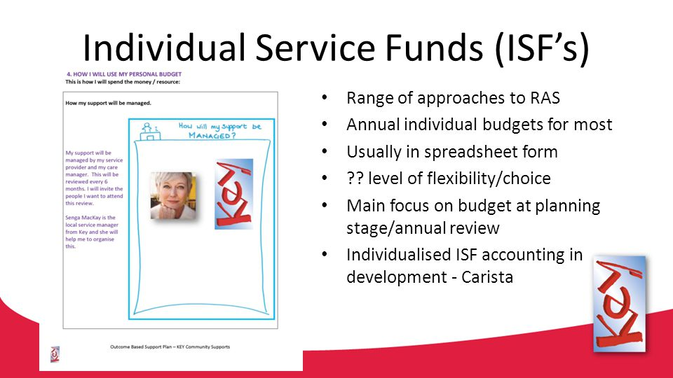 Individual Service Funds (ISF's) Range of approaches to RAS Annual individual budgets for most Usually in spreadsheet form ?? level of flexibility/cho