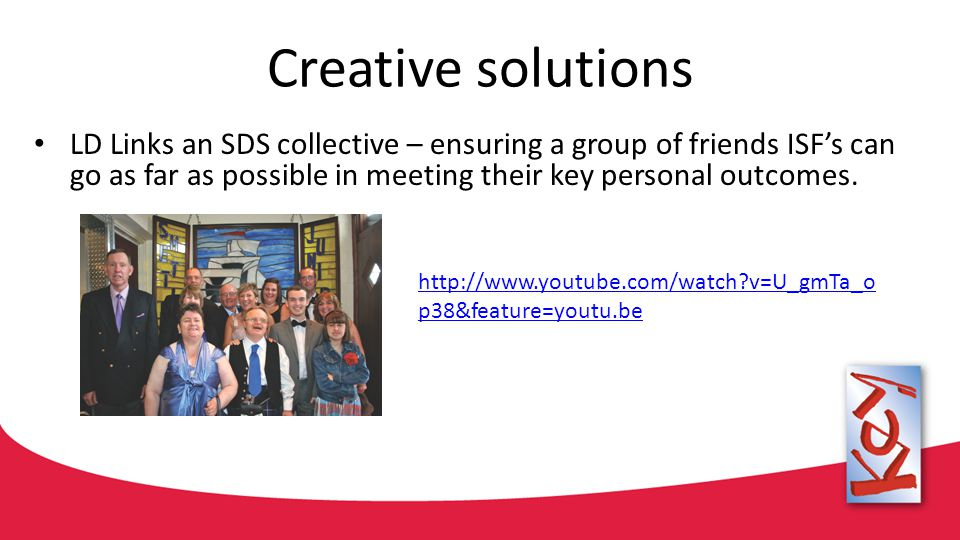 Creative solutions LD Links an SDS collective – ensuring a group of friends ISF's can go as far as possible in meeting their key personal outcomes.