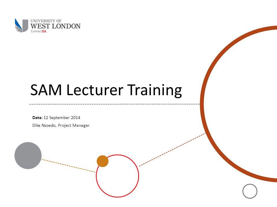 SAM Lecturer Training Date: 12 September 2014 Dike Nsoedo, Project Manager