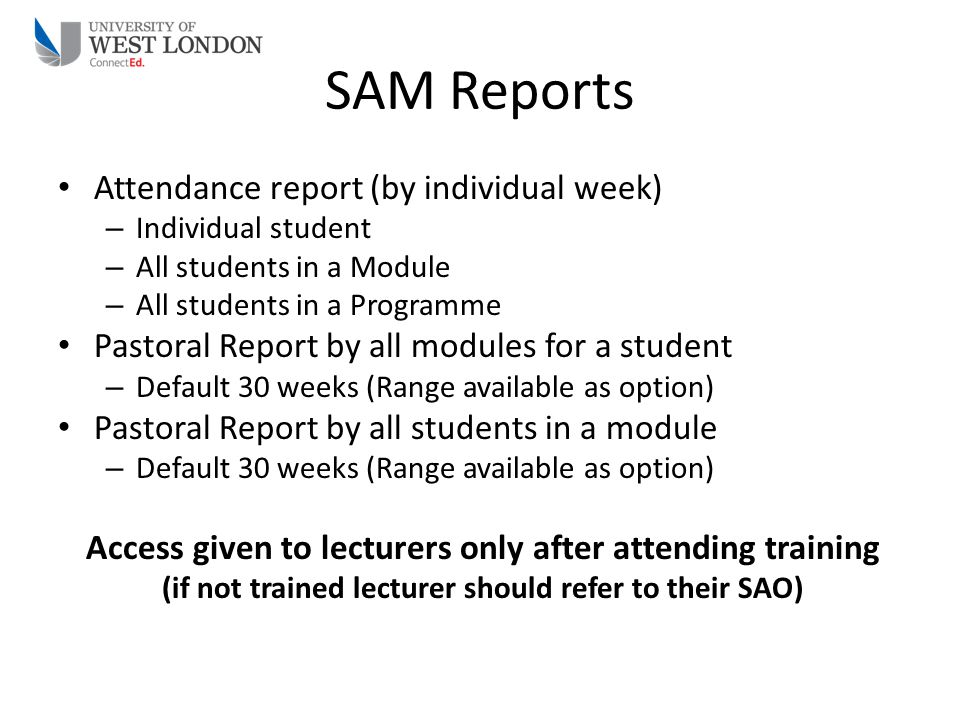 SAM Reports Attendance report (by individual week) – Individual student – All students in a Module – All students in a Programme Pastoral Report by al