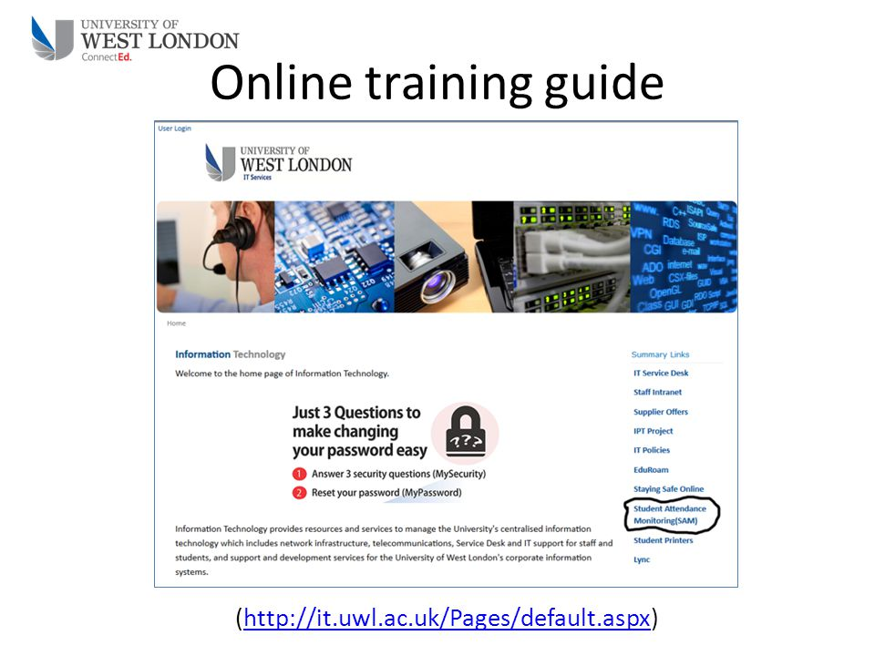Online training guide (http://it.uwl.ac.uk/Pages/default.aspx)http://it.uwl.ac.uk/Pages/default.aspx