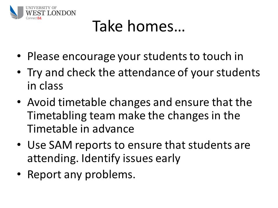Take homes… Please encourage your students to touch in Try and check the attendance of your students in class Avoid timetable changes and ensure that