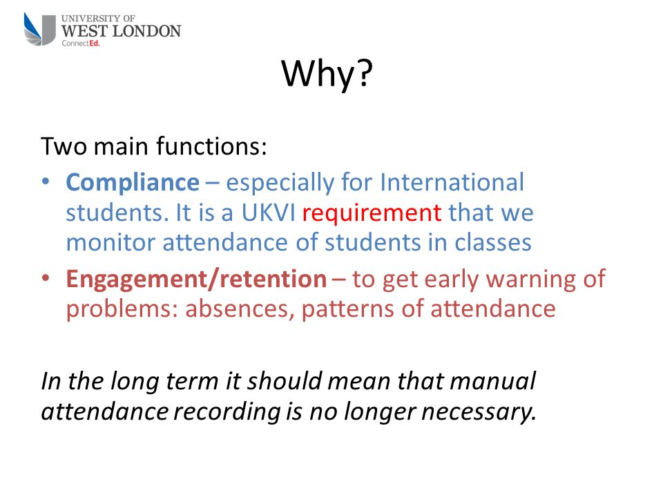 Why? Two main functions: Compliance – especially for International students. It is a UKVI requirement that we monitor attendance of students in classe