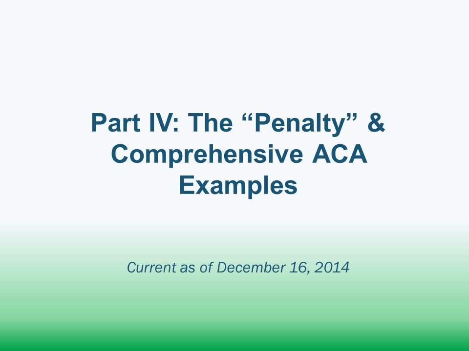 Part IV: The Penalty & Comprehensive ACA Examples Current as of December 16, 2014