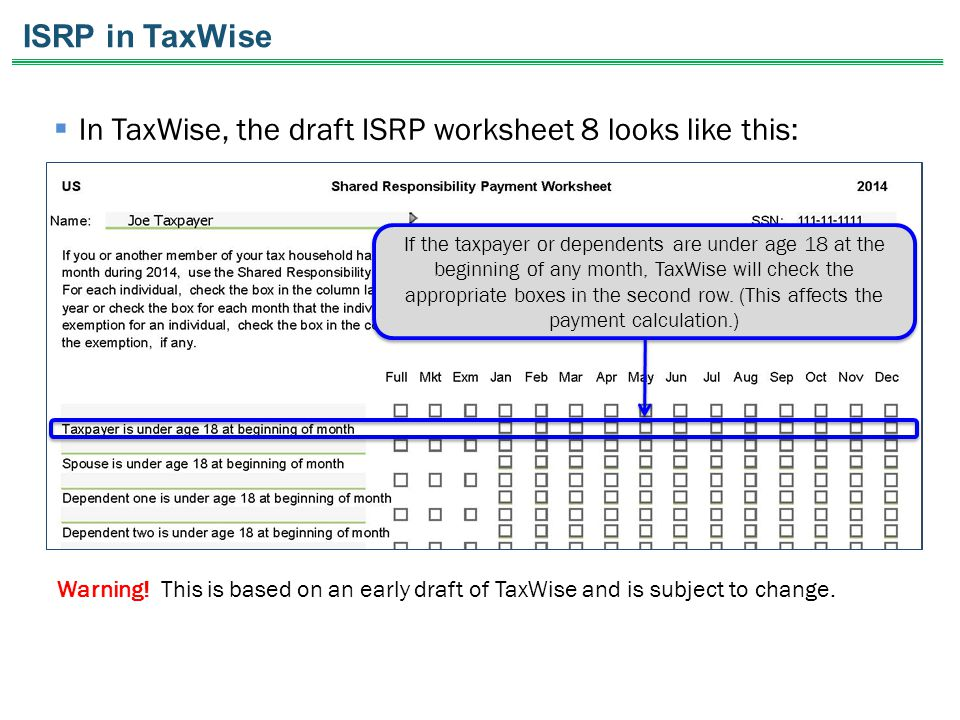  In TaxWise, the draft ISRP worksheet 8 looks like this: Warning! This is based on an early draft of TaxWise and is subject to change. If the taxpaye