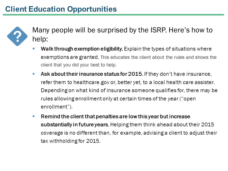 Client Education Opportunities Many people will be surprised by the ISRP. Here's how to help:  Walk through exemption eligibility. Explain the types