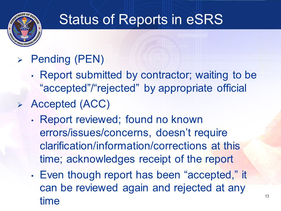 Status of Reports in eSRS   Pending (PEN) Report submitted by contractor; waiting to be accepted / rejected by appropriate official   Accepted (ACC) Report reviewed; found no known errors/issues/concerns, doesn't require clarification/information/corrections at this time; acknowledges receipt of the report Even though report has been accepted, it can be reviewed again and rejected at any time 13