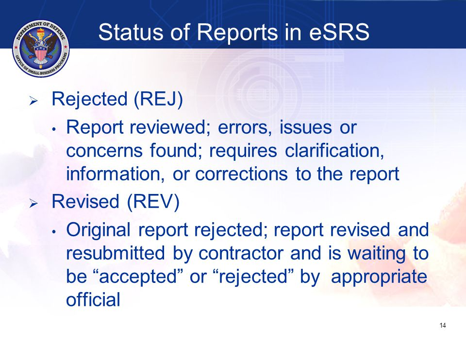 Status of Reports in eSRS   Rejected (REJ) Report reviewed; errors, issues or concerns found; requires clarification, information, or corrections to the report   Revised (REV) Original report rejected; report revised and resubmitted by contractor and is waiting to be accepted or rejected by appropriate official 14