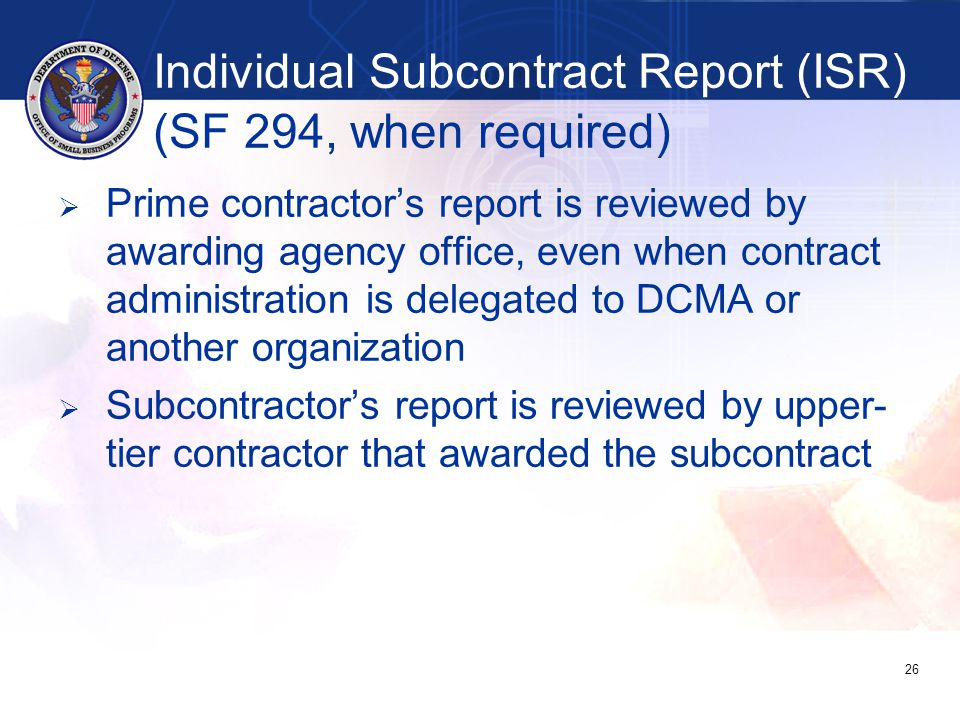   Prime contractor's report is reviewed by awarding agency office, even when contract administration is delegated to DCMA or another organization   Subcontractor's report is reviewed by upper- tier contractor that awarded the subcontract 26 Individual Subcontract Report (ISR) (SF 294, when required)