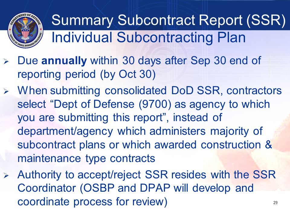   Due annually within 30 days after Sep 30 end of reporting period (by Oct 30)   When submitting consolidated DoD SSR, contractors select Dept of Defense (9700) as agency to which you are submitting this report , instead of department/agency which administers majority of subcontract plans or which awarded construction & maintenance type contracts   Authority to accept/reject SSR resides with the SSR Coordinator (OSBP and DPAP will develop and coordinate process for review) 29 Summary Subcontract Report (SSR) Individual Subcontracting Plan