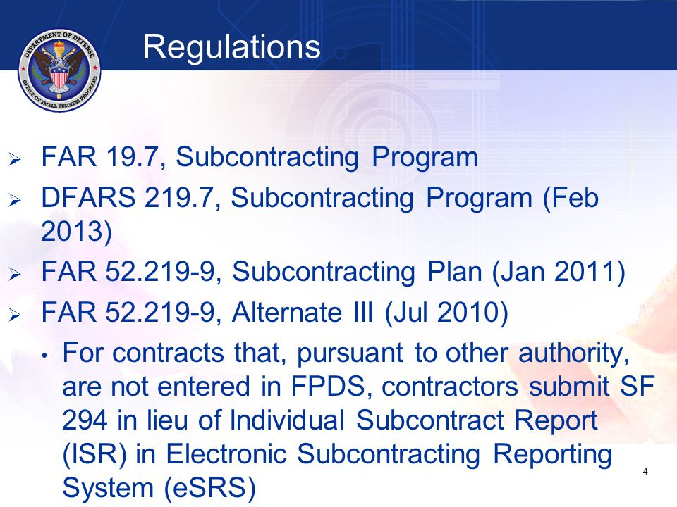 Regulations   FAR 19.7, Subcontracting Program   DFARS 219.7, Subcontracting Program (Feb 2013)   FAR 52.219-9, Subcontracting Plan (Jan 2011)   FAR 52.219-9, Alternate III (Jul 2010) For contracts that, pursuant to other authority, are not entered in FPDS, contractors submit SF 294 in lieu of Individual Subcontract Report (ISR) in Electronic Subcontracting Reporting System (eSRS) 4