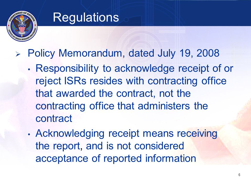Regulations   Policy Memorandum dated April 16, 2009 Department/agencies submit eSRS Status Report outlining results of reporting activities for preceding reporting period to DPAP and OSBP (number of outstanding reports, plans for mitigating, encountered barriers) 7