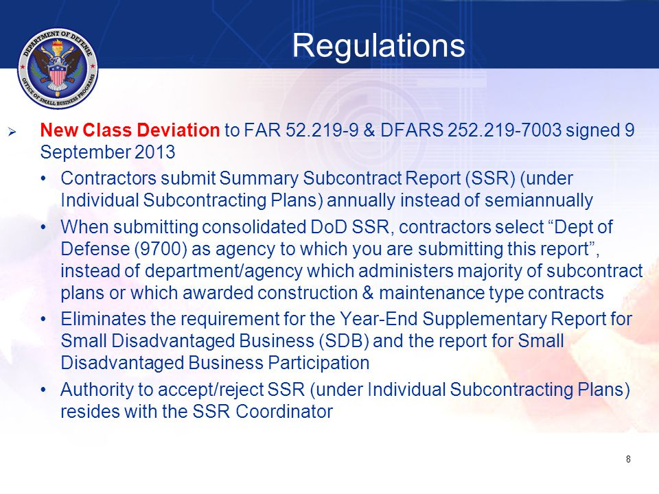   Due annually within 30 days after Sep 30 end of reporting period (by Oct 30)   When submitting consolidated DoD SSR, contractors select Dept of Defense (9700) as agency to which you are submitting this report , instead of department/agency which administers majority of subcontract plans or which awarded construction & maintenance type contracts   Authority to accept/reject SSR resides with the SSR Coordinator (OSBP and DPAP will develop and coordinate process for review) 29 Summary Subcontract Report (SSR) Individual Subcontracting Plan