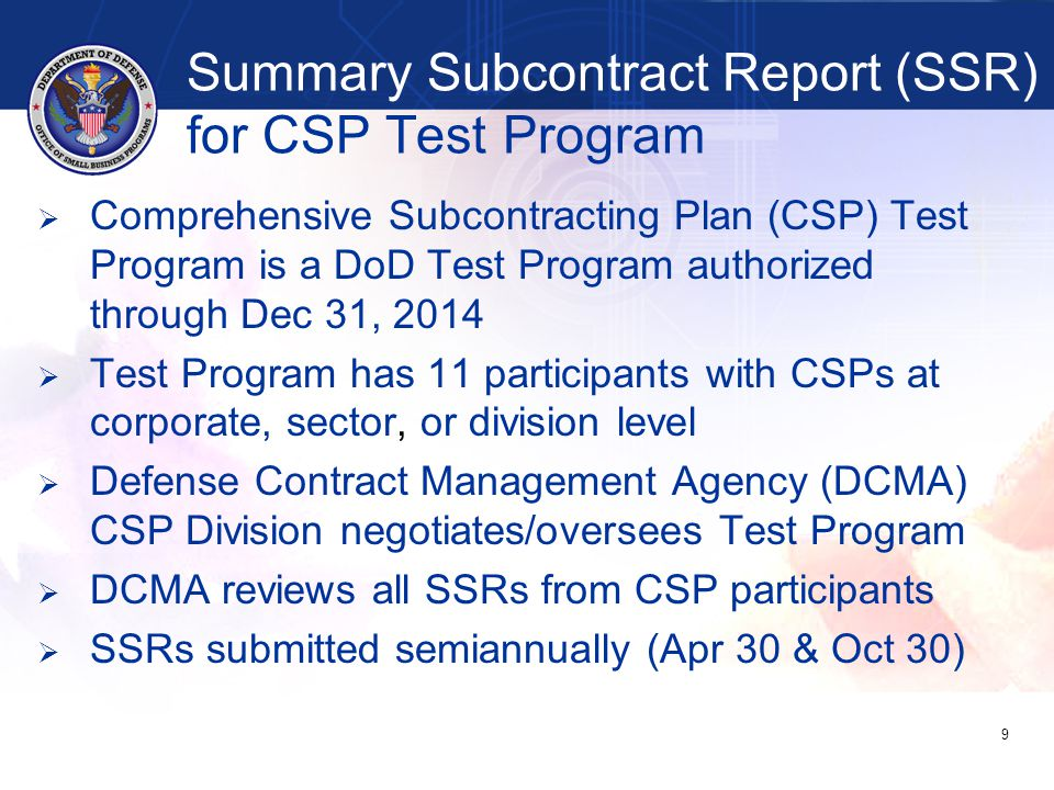   Comprehensive Subcontracting Plan (CSP) Test Program is a DoD Test Program authorized through Dec 31, 2014   Test Program has 11 participants with CSPs at corporate, sector, or division level   Defense Contract Management Agency (DCMA) CSP Division negotiates/oversees Test Program   DCMA reviews all SSRs from CSP participants   SSRs submitted semiannually (Apr 30 & Oct 30) 9 Summary Subcontract Report (SSR) for CSP Test Program