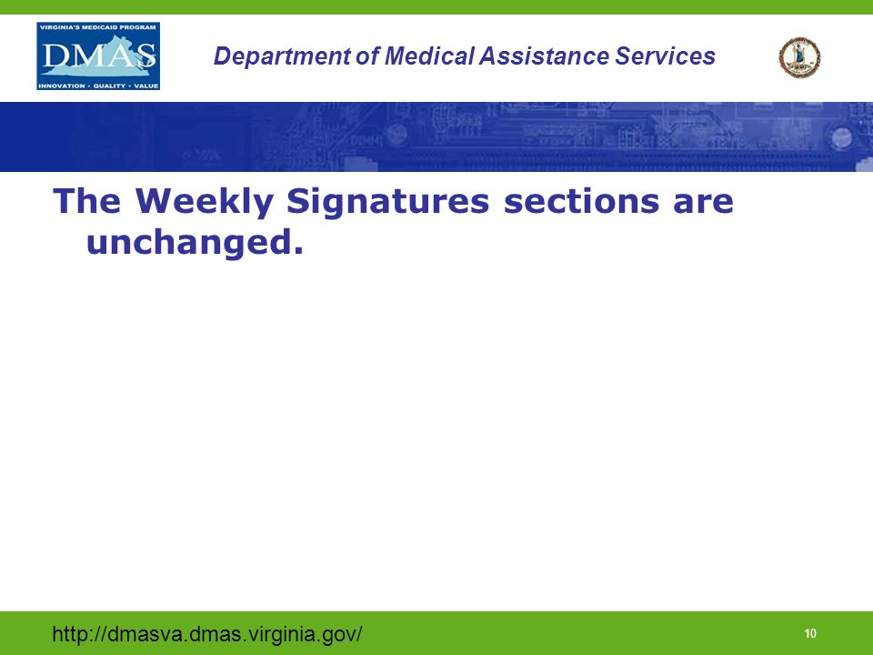 http://dmasva.dmas.virginia.gov/ 10 Department of Medical Assistance Services The Weekly Signatures sections are unchanged.
