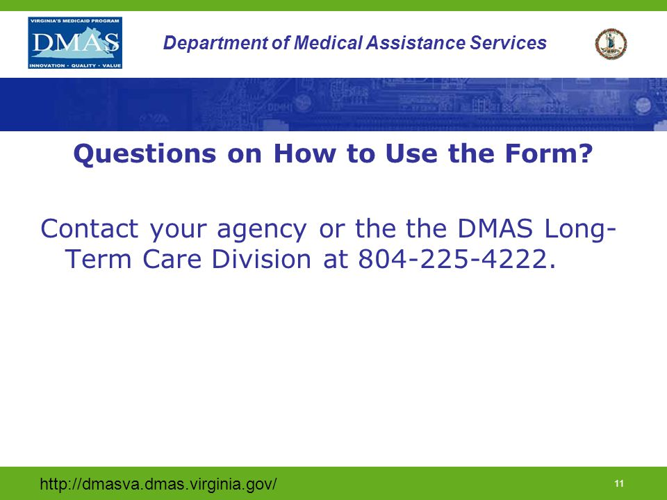 http://dmasva.dmas.virginia.gov/ 11 Department of Medical Assistance Services Questions on How to Use the Form.