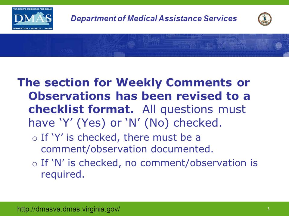 http://dmasva.dmas.virginia.gov/ 3 Department of Medical Assistance Services The section for Weekly Comments or Observations has been revised to a checklist format.