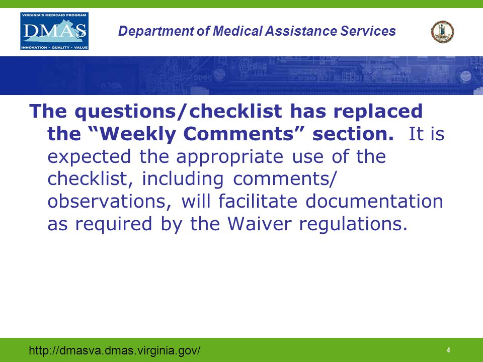 http://dmasva.dmas.virginia.gov/ 4 Department of Medical Assistance Services The questions/checklist has replaced the Weekly Comments section.