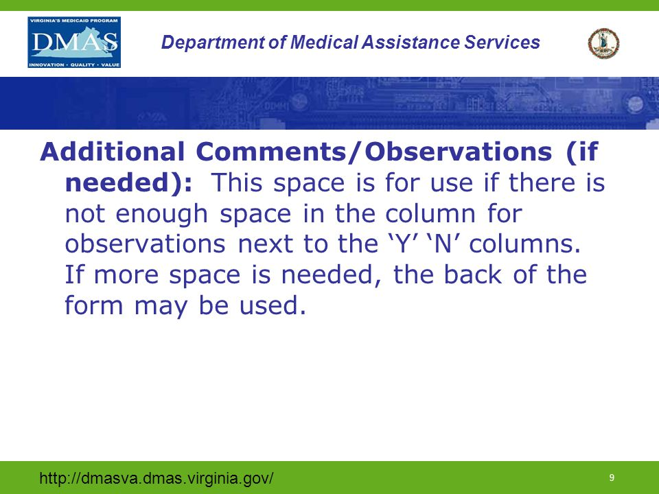 http://dmasva.dmas.virginia.gov/ 9 Department of Medical Assistance Services Additional Comments/Observations (if needed): This space is for use if there is not enough space in the column for observations next to the 'Y' 'N' columns.