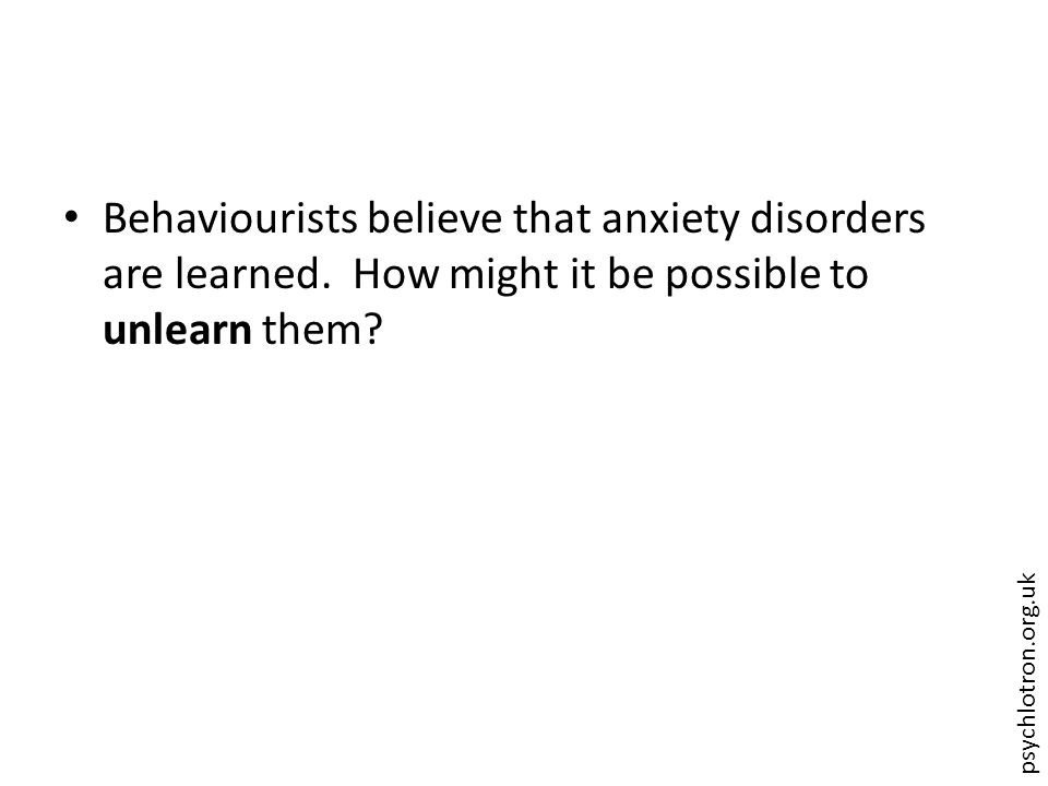 psychlotron.org.uk Behaviourists believe that anxiety disorders are learned. How might it be possible to unlearn them?