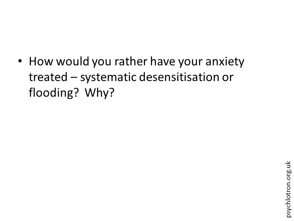 psychlotron.org.uk How would you rather have your anxiety treated – systematic desensitisation or flooding? Why?