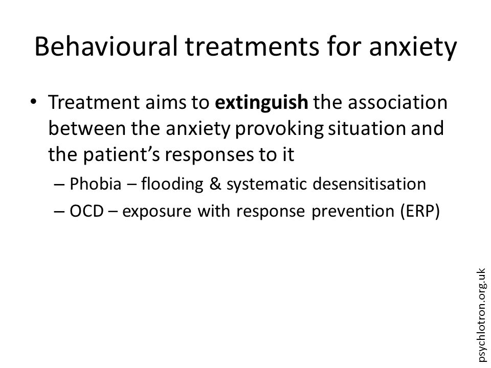 psychlotron.org.uk Behavioural treatments for anxiety Treatment aims to extinguish the association between the anxiety provoking situation and the pat
