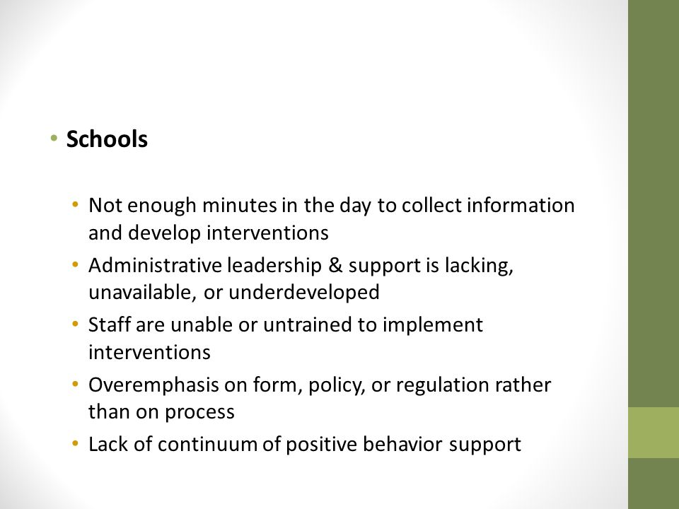 Schools Not enough minutes in the day to collect information and develop interventions Administrative leadership & support is lacking, unavailable, or underdeveloped Staff are unable or untrained to implement interventions Overemphasis on form, policy, or regulation rather than on process Lack of continuum of positive behavior support