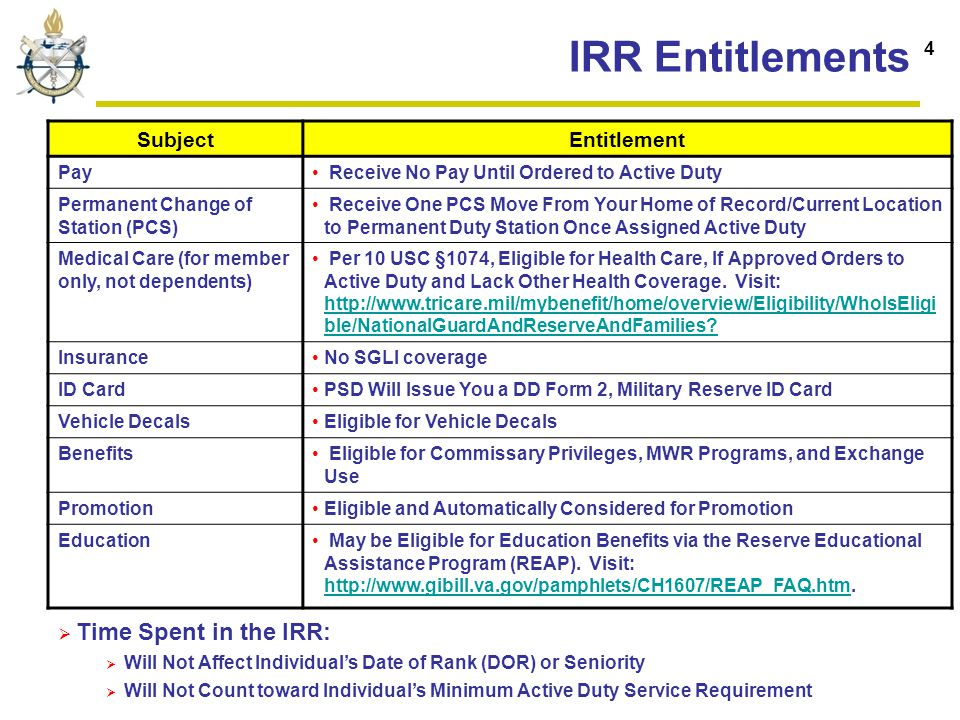 IRR Entitlements SubjectEntitlement Pay Receive No Pay Until Ordered to Active Duty Permanent Change of Station (PCS) Receive One PCS Move From Your Home of Record/Current Location to Permanent Duty Station Once Assigned Active Duty Medical Care (for member only, not dependents) Per 10 USC §1074, Eligible for Health Care, If Approved Orders to Active Duty and Lack Other Health Coverage.