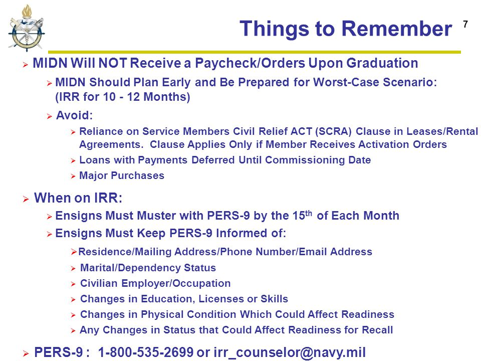 Things to Remember  MIDN Will NOT Receive a Paycheck/Orders Upon Graduation  MIDN Should Plan Early and Be Prepared for Worst-Case Scenario: (IRR for 10 - 12 Months)  Avoid:  Reliance on Service Members Civil Relief ACT (SCRA) Clause in Leases/Rental Agreements.