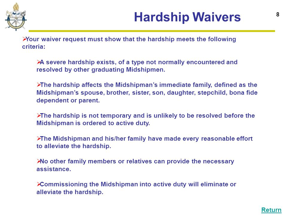 Hardship Waivers 8  Your waiver request must show that the hardship meets the following criteria:  A severe hardship exists, of a type not normally encountered and resolved by other graduating Midshipmen.