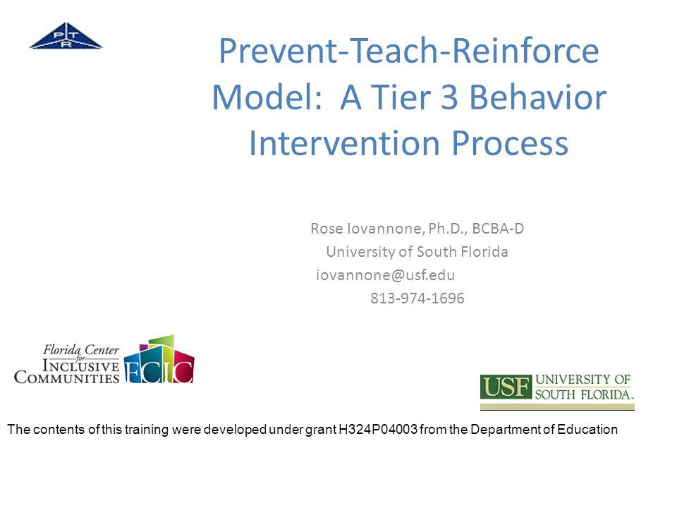 Prevent-Teach-Reinforce Model: A Tier 3 Behavior Intervention Process Rose Iovannone, Ph.D., BCBA-D University of South Florida iovannone@usf.edu 813-