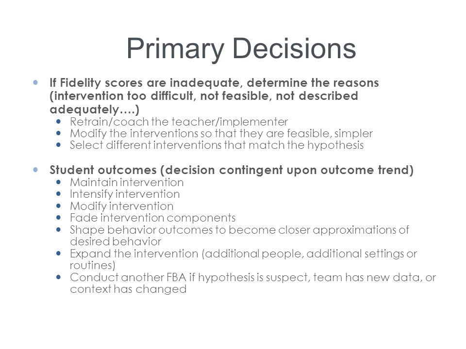Primary Decisions If Fidelity scores are inadequate, determine the reasons (intervention too difficult, not feasible, not described adequately….) Retr