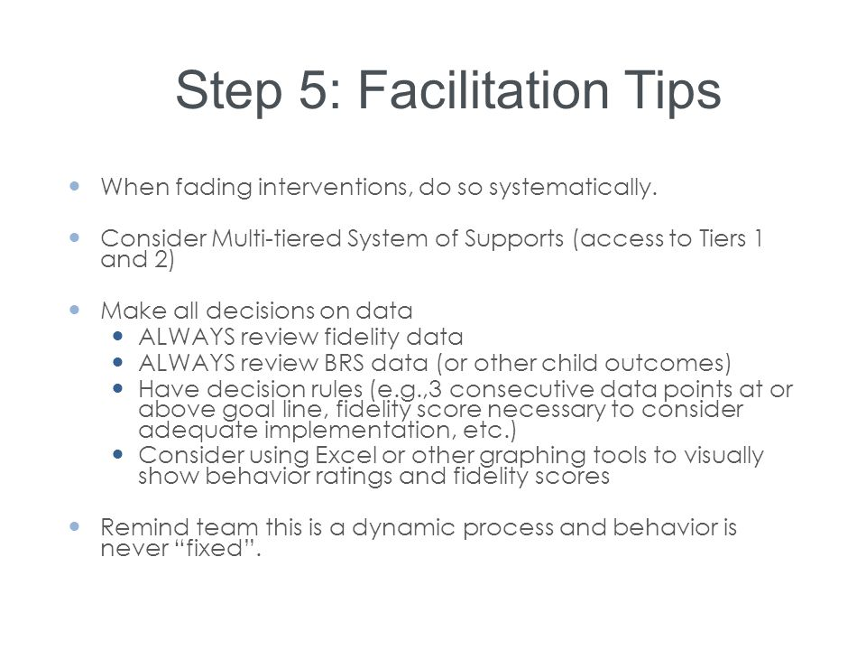 Step 5: Facilitation Tips When fading interventions, do so systematically. Consider Multi-tiered System of Supports (access to Tiers 1 and 2) Make all