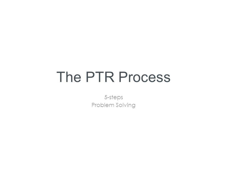 The PTR Process 5-steps Problem Solving