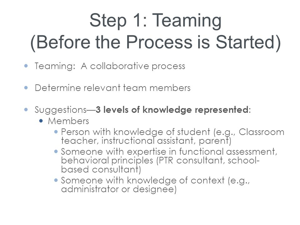 Step 1: Teaming (Before the Process is Started) Teaming: A collaborative process Determine relevant team members Suggestions— 3 levels of knowledge re
