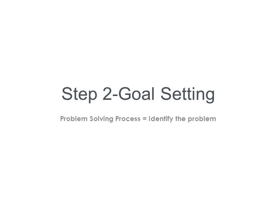 Step 2-Goal Setting Problem Solving Process = Identify the problem