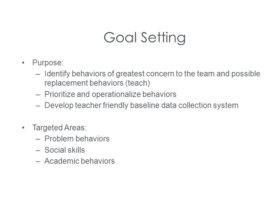 Goal Setting Purpose: –Identify behaviors of greatest concern to the team and possible replacement behaviors (teach) –Prioritize and operationalize be
