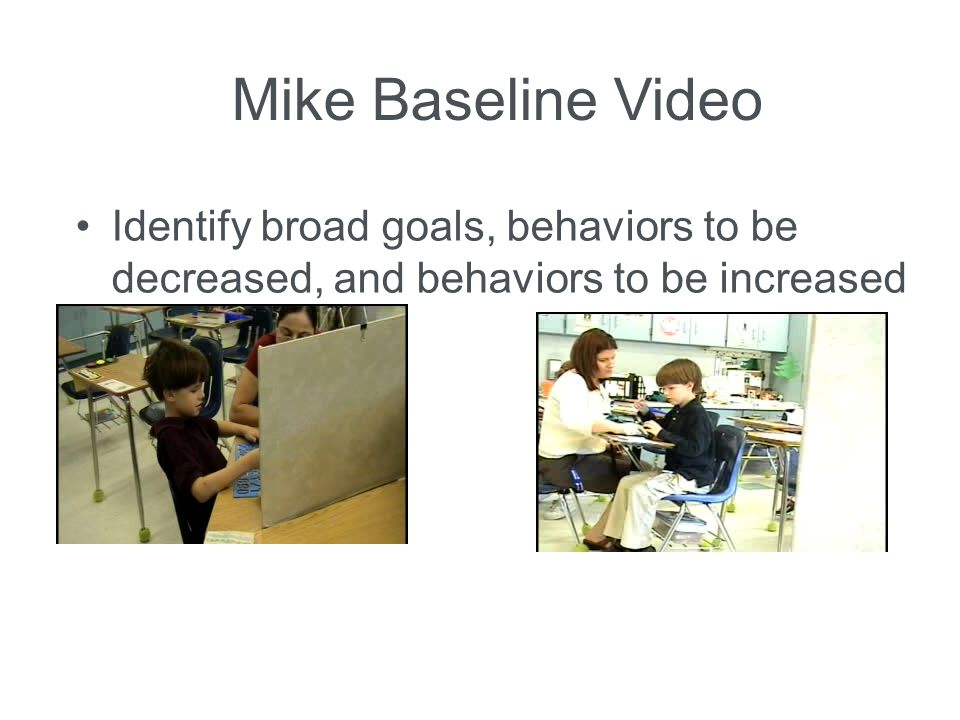 Mike Baseline Video Identify broad goals, behaviors to be decreased, and behaviors to be increased