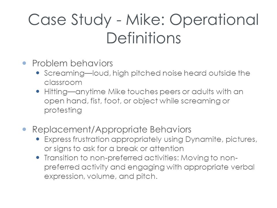 Case Study - Mike: Operational Definitions Problem behaviors Screaming—loud, high pitched noise heard outside the classroom Hitting—anytime Mike touch