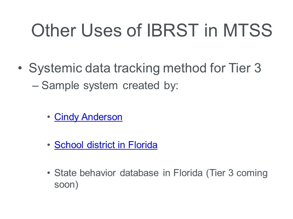 Other Uses of IBRST in MTSS Systemic data tracking method for Tier 3 –Sample system created by: Cindy Anderson School district in Florida State behavi