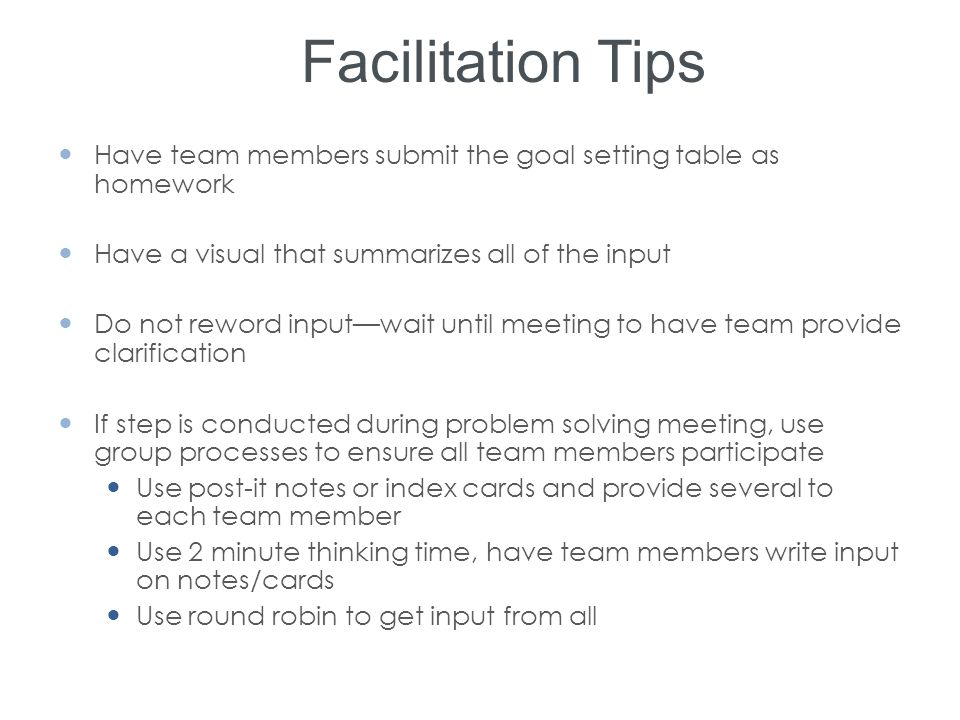 Facilitation Tips Have team members submit the goal setting table as homework Have a visual that summarizes all of the input Do not reword input—wait