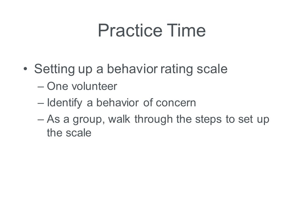 Practice Time Setting up a behavior rating scale –One volunteer –Identify a behavior of concern –As a group, walk through the steps to set up the scal