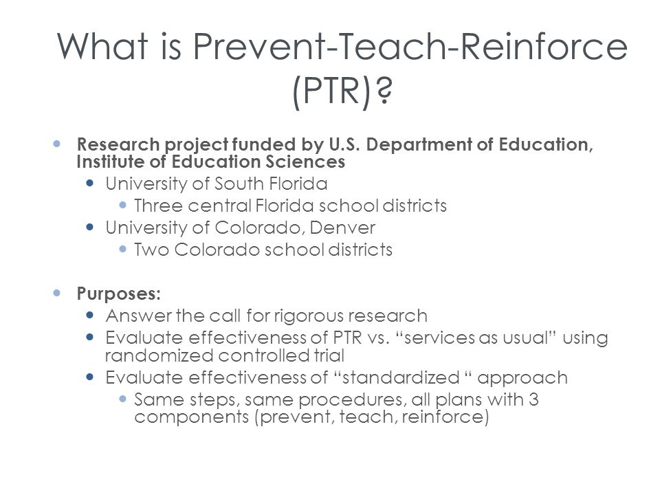What is Prevent-Teach-Reinforce (PTR)? Research project funded by U.S. Department of Education, Institute of Education Sciences University of South Fl